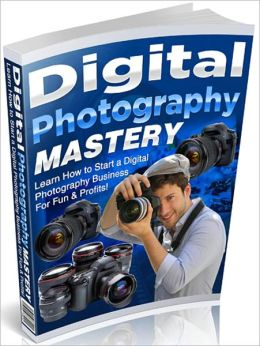 Digital Photography Mastery: Learn How to Start a Digital Photography Business For Fun & Profits!