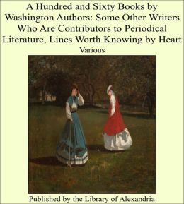 A Hundred and Sixty Books by Washington: Some Other Writers Who Are Contributors to Periodical Literature, Lines Worth Knowing by Heart