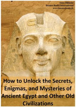 How to Unlock the Secrets, Enigmas, and Mysteries of Ancient Egypt and Other Old Civilizations