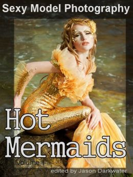 Sexy Model Photography: Hot Mermaids, Photos & Pictures of Mermaid Girls, Babes, Women, & Chicks, Vol. 1