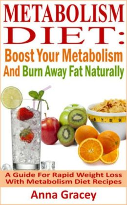 Metabolism Diet: Boost Your Metabolism And Burn Away Fat Naturally A Guide For Rapid Weight Loss With Metabolism Diet Recipes