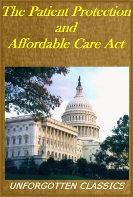The Patient Protection and Affordable Care Act or The New Obama Health Care Law(with active TOC)