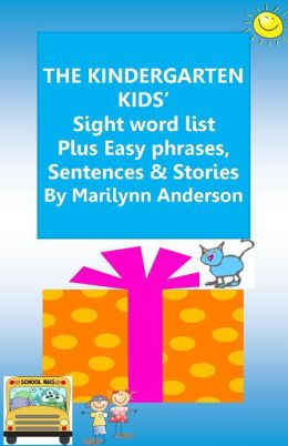 THE KINDERGARTEN KIDS' SIGHT WORD LIST Plus Easy Phrases & Sentences, PLUS Short Stories For BEGINNING READERS and ESL Students