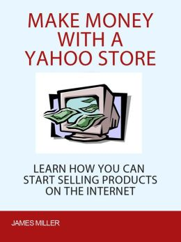 Make Money with a Yahoo Store: Learn How You Can Start Selling Products On the Internet