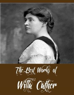 The Best Works of Willa Cather (Collection of Willa Cather Including My Antonia, O Pioneers, One of Ours, Youth and the Bright Medusa, The Troll Garden and Selected Stories And More)
