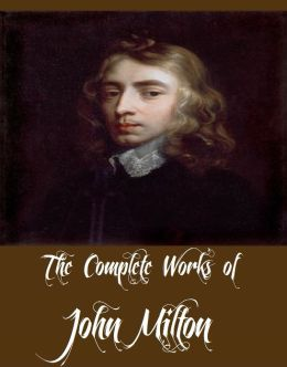 The Complete Works of John Milton (Collection of John Milton Works Including Paradise Lost, Paradise Regained, The Poetical Works of John Milton, Milton's Comus, Areopagitica And More)