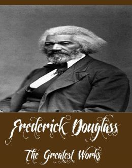 Frederick Douglass - The Greatest Works (Works Include The Narrative of the Life of Frederick Douglass, My Bondage and My Freedom, Abolition Fanaticism in New York And More)