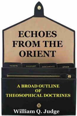 ECHOES FROM THE ORIENT, A Broad Outline Of Theosophical Doctrines