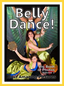 Just Belly Dance Photos! Big Book of Photographs & Pictures of Belly Dancing, Vol. 1