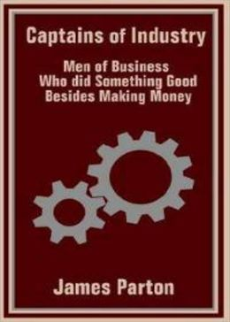 Captains of Industry or, Men of Business Who Did Something Besides Making Money: A Biography, Business Classic By James Parton! AAA+++