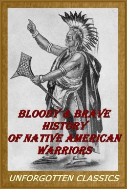 Book of Indian Warriors or Bloody & Brave History of Native American Warriors [Illustrated & enhanced formatting]