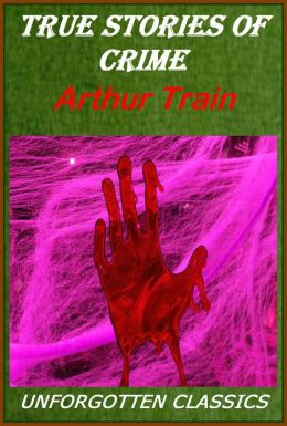 True Stories of Crime From The District Attorney's Office by Arthur Train [Illustrated]