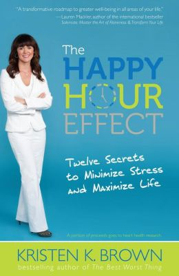 The Happy Hour Effect: Twelve Secrets to Minimize Stress and Maximize Life