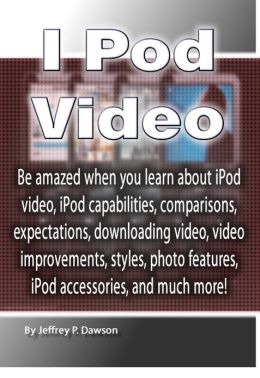 I Pod Video: Be amazed when you learn about iPod video, iPod capabilities, comparisons, expectations, downloading video, video improvements, styles, photo features, iPod accessories, and much more!