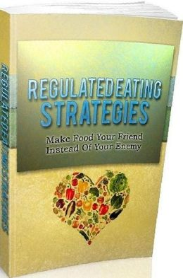 eBook about Eat Healthy - Regulated Eating Strategies- Surefire Ways To Learn How To Eat Better And Manage Food Correctly!