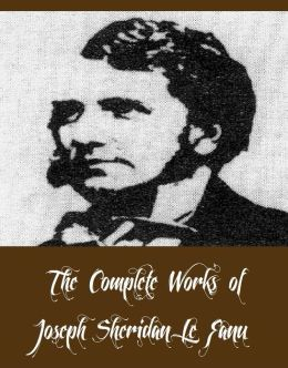 The Complete Works of Joseph Sheridan Le Fanu (28 Complete Works of Joseph Sheridan Le Fanu Including Carmilla, Checkmate, The Evil Guest, Two Ghostly Mysteries, The Purcell Papers, In a Glass Darkly, Guy Deverell, The Cock and Anchor, And More)