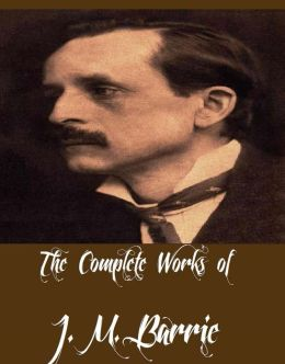 The Complete Works of J. M. Barrie (26 Complete Works of J. M. Barrie Including Peter Pan, Peter and Wendy, Peter Pan in Kensington Gardens, When a Man's Single, My Lady Nicotine, The Admirable Crichton, The Little Minister, And More)