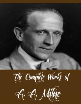 The Complete Works of A. A. Milne (13 Complete Works of A. A. Milne Including The Red House Mystery, The Sunny Side, Once on a Time, Once a Week, If I May, Belinda, The Holiday Round, Mr Pim Passes, And More)