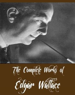 The Complete Works of Edgar Wallace (13 Complete Works of Edgar Wallace Including The Man Who Knew, The Angel of Terror, The Clue of the Twisted Candle, The Book of All-Power, The Daffodil Mystery, The Green Rust, The Secret House And More)