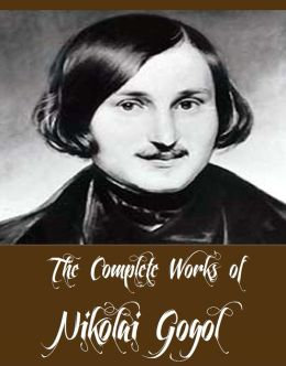 The Complete Works of Nikolai Gogol (13 Complete Works of Nikolai Gogol Including Dead Souls, Taras Bulba, The Cloak, The Mantle, The Nose, The Mysterious Portrait, The Mantle, The Calash, The Inspector General, ST. John's Eve, The Viy And More)