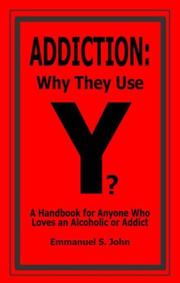 ADDICTION: Why They Use (A Handbook for Anyone who Loves an Alcoholic or Addict)