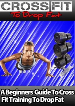 Cross Fit to Drop Fat: A Beginners Guide to Cross Fit Training to Drop Fat!