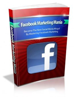 Facebook Marketing Mania: Become The Next Social Media Mogul By Mastering Facebook Marketing