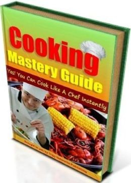 Cooking Mastery Guide – Discover how you can brush up on your cooking skills (Cooking Tips eBook)