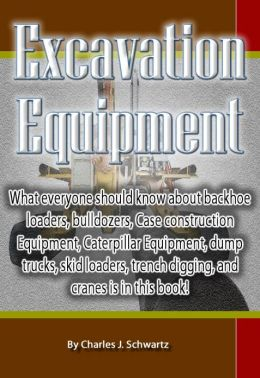 Excavation Equipment: What everyone should know about backhoe loaders, bulldozers, Case construction Equipment, Caterpillar Equipment, dump trucks, skid loaders, trench digging, and cranes is in this book!