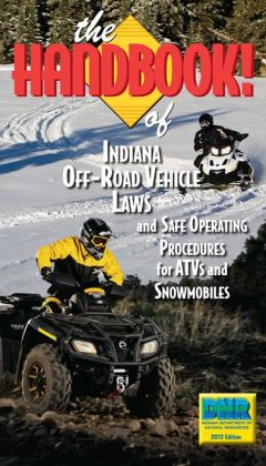 The Handbook of Indiana Off-Road Vehicle Laws and Safe Operating Procedures for ATVs and Snowmobiles