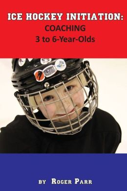 Ice Hockey Initiation: Coaching 3 to 6-Year Olds