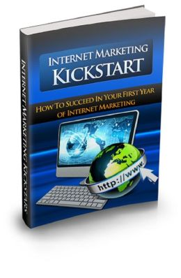 Internet Marketing Kickstart: How To Succeed In Your First Year of Internet Marketing