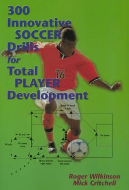 300 Innovative Soccer Drills for Total Player Development