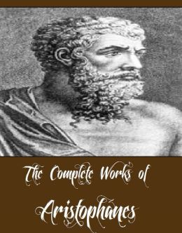 The Complete Works of Aristophanes (Major Works Including Lysistrata, The Acharnians, Peace, The Clouds, The Birds, The Frogs And More)