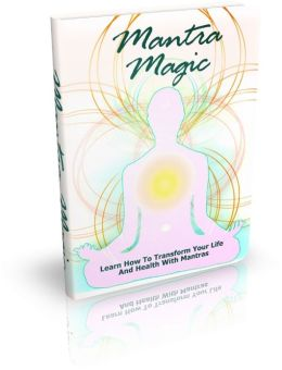 Mantra Magic: Learn How To Transform Your Life And Health With Mantras