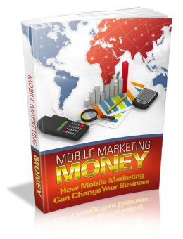 Mobile Marketing Money: How Mobile Marketing Can Change Your Business
