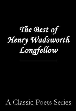 The Best Poems of Henry Wadsworth Longfellow (featuring I Heard the Bells on Chistmas Day, Excelsior, The Midnight Ride of Paul Revere, A Psalm of Life, and more!)