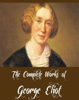 The Complete Works of George Eliot (15 Complete Works of George Eliot Including Middlemarch, Silas Marner, The Mill on the Floss, Adam Bede, Brother Jacob, Romola, Daniel Deronda And More)
