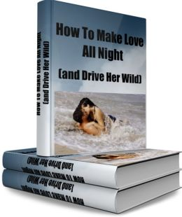 How to Make Love All Night (and Drive Her Wild)
