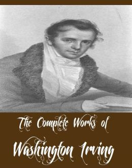 The Complete Works of Washington Irving (18 Complete Works of Washington Irving Including The Legend of Sleepy Hollow, Tales of a Traveller, The Crayon Papers, Tales of the Alhambra, Little Britain, Bracebridge Hall, Astoria And More)
