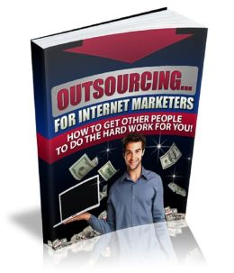 Outsourcing For Internet Marketers: How To Get Other People To Do The Hard Work For You