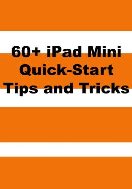 60+ iPad Mini Quick-Start Tips and Tricks to Get You Started with the New iPad (Or iPad 2, 3 or 4 with iOS 6)