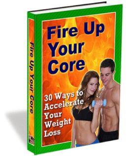 Fire Up Your Core: 30 Ways to Accelerate Your Weight Loss