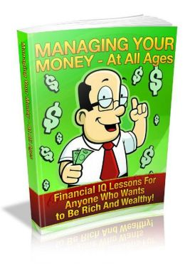 Managing Your Money At All Ages: Financial IQ Lessons For Anyone Who Wants to be Rich and Wealthy!