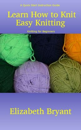 Learn How To Knit : Learn How to Knit: Easy Knitting - A Quick Start Instruction Guide on ...