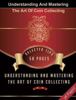 Understanding And Mastering The Art Of Coin Collecting!