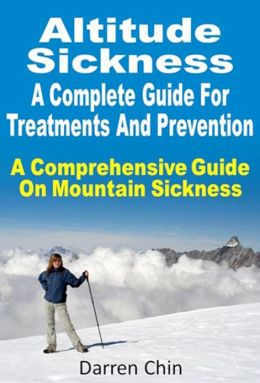 Altitude Sickness : A Complete Guide For Treatments And Prevention A Comprehensive Guide On Mountain Sickness