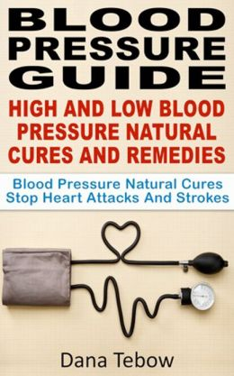 Blood Pressure Guide : High And Low Blood Pressure Natural Cures And Remedies Blood Pressure Natural Cures Stop Heart Attacks And Strokes