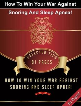 How To Win Your War Against Snoring And Sleep Apnea!
