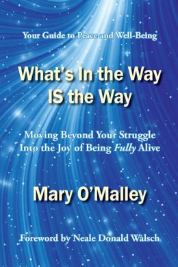 What's In the Way IS the Way: Moving Beyond Your Struggle Into the Joy of Being Fully Alive